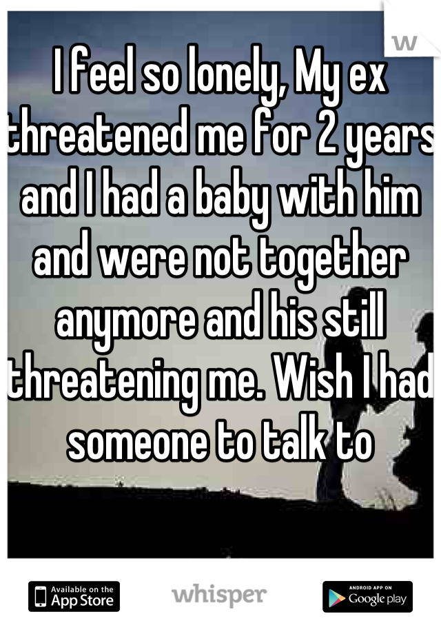 I feel so lonely, My ex threatened me for 2 years and I had a baby with him and were not together anymore and his still threatening me. Wish I had someone to talk to
