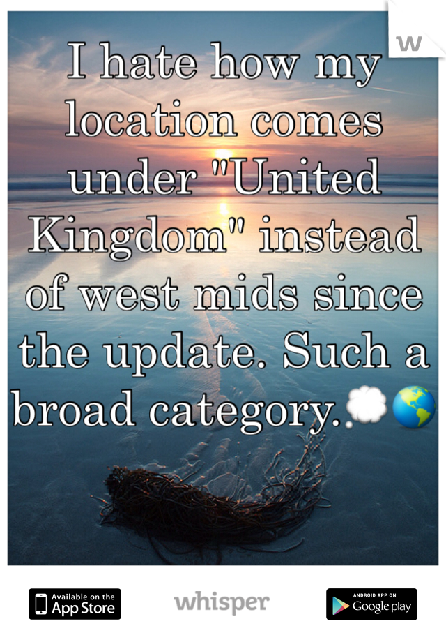 """I hate how my location comes under """"United Kingdom"""" instead of west mids since the update. Such a broad category.💭🌎"""