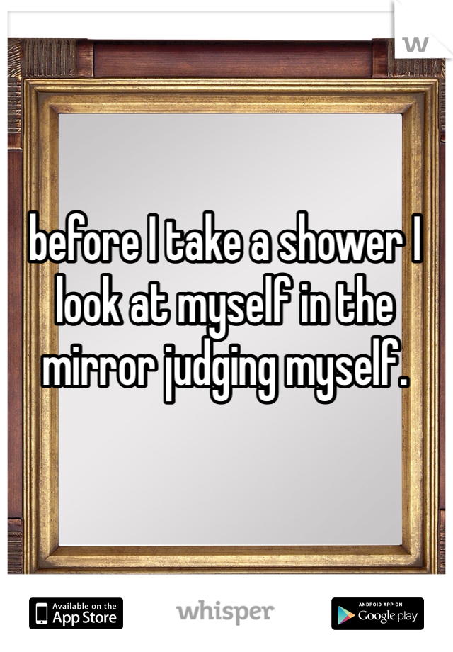 before I take a shower I look at myself in the mirror judging myself.