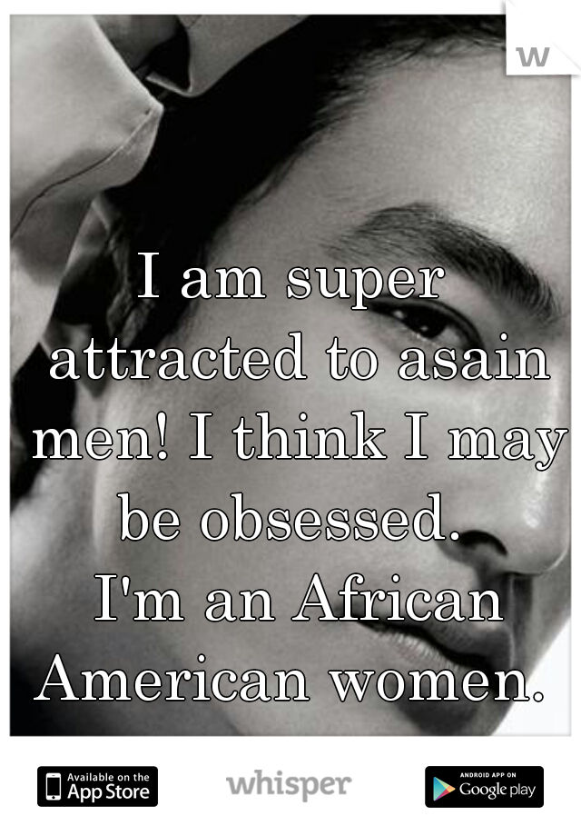 I am super attracted to asain men! I think I may be obsessed.      I'm an African American women.