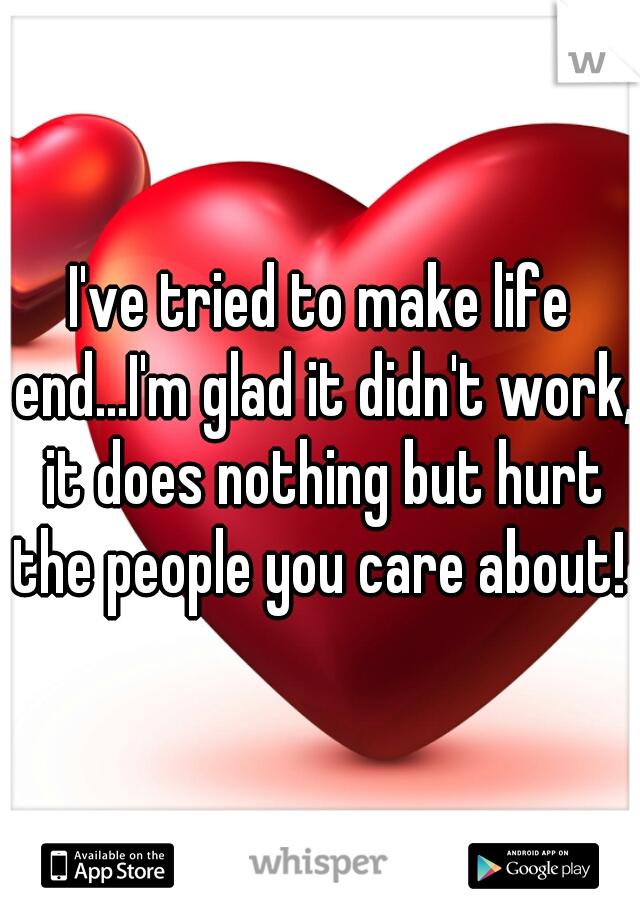 I've tried to make life end...I'm glad it didn't work, it does nothing but hurt the people you care about!