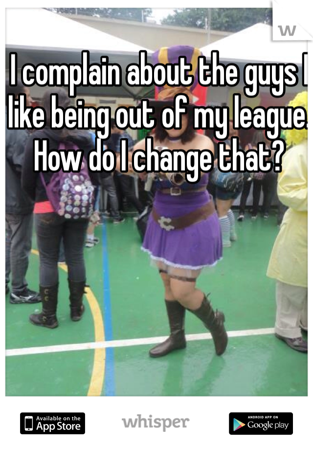 I complain about the guys I like being out of my league. How do I change that?