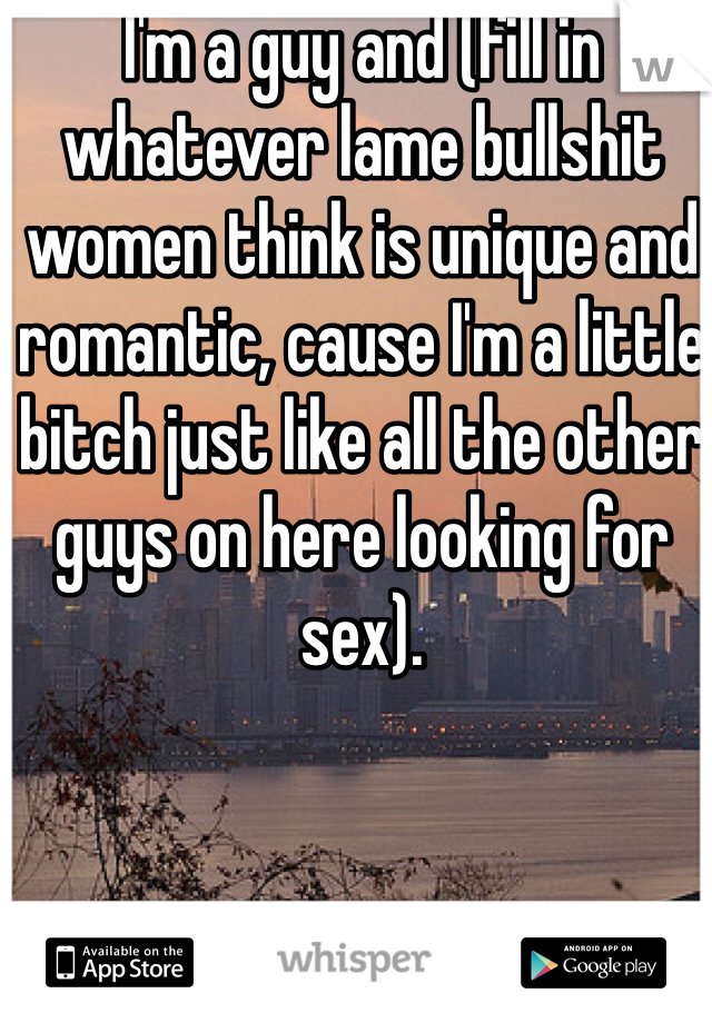 I'm a guy and (fill in whatever lame bullshit women think is unique and romantic, cause I'm a little bitch just like all the other guys on here looking for sex).