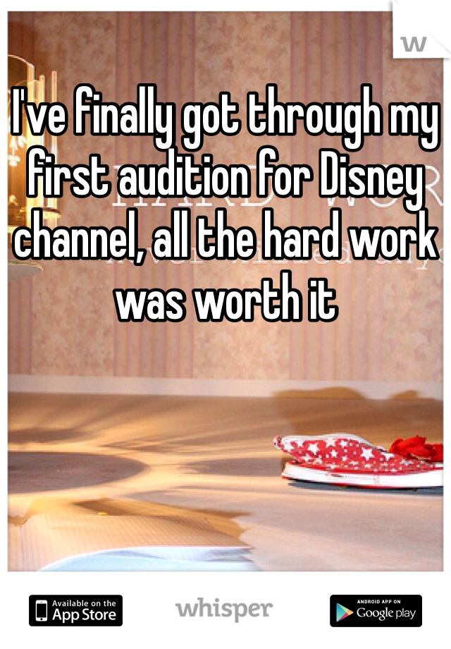 I've finally got through my first audition for Disney channel, all the hard work was worth it