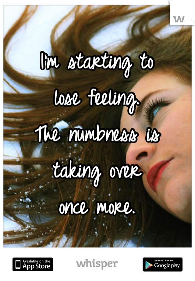 I'm starting to  lose feeling.  The numbness is  taking over  once more.