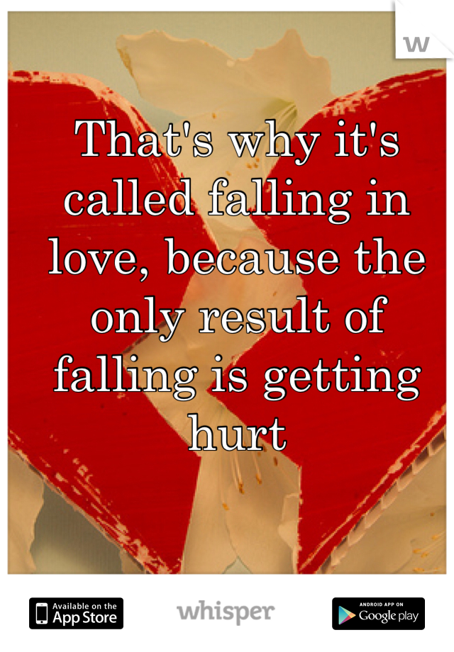 That's why it's called falling in love, because the only result of falling is getting hurt