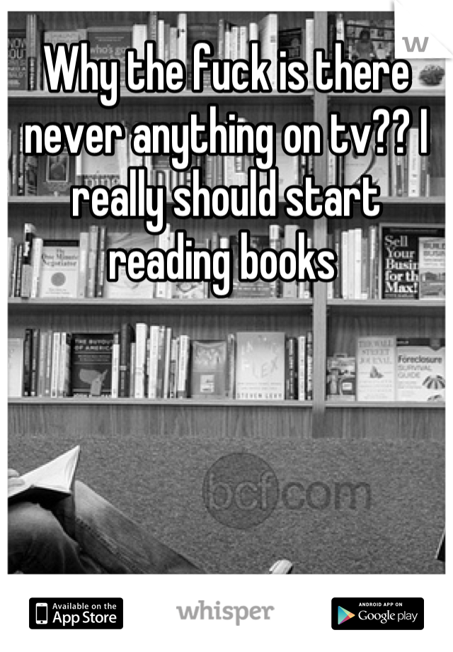 Why the fuck is there never anything on tv?? I really should start reading books
