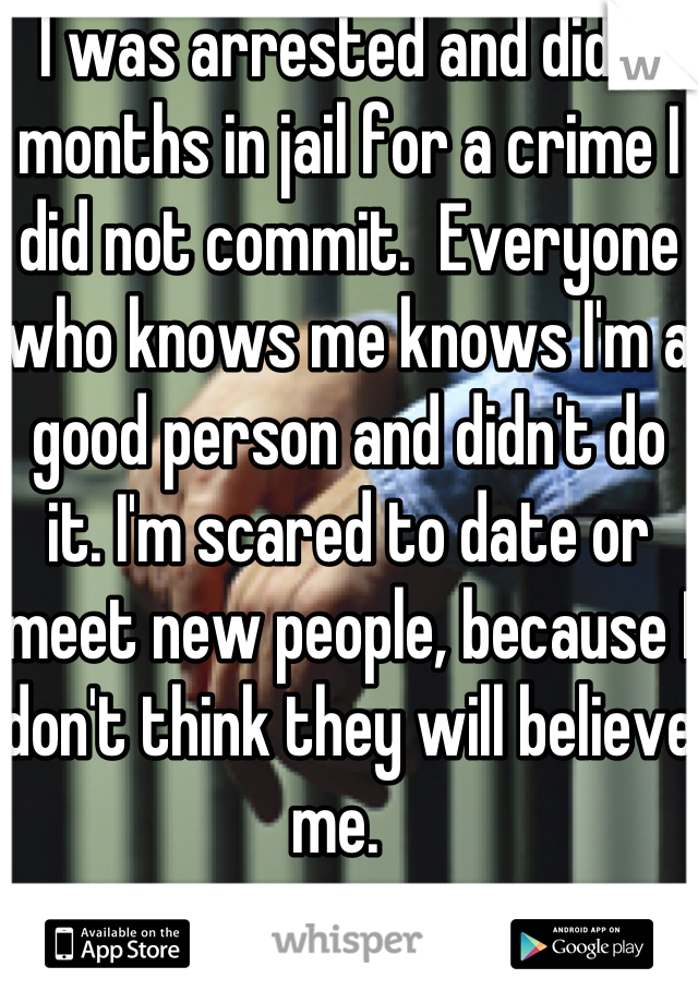 I was arrested and did 3 months in jail for a crime I did not commit.  Everyone who knows me knows I'm a good person and didn't do it. I'm scared to date or meet new people, because I don't think they will believe me.