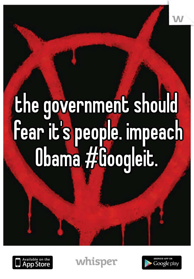 the government should fear it's people. impeach Obama #Googleit.