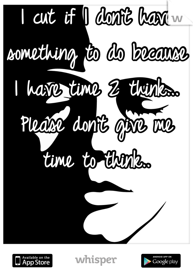 I cut if I don't have something to do because I have time 2 think... Please don't give me time to think..