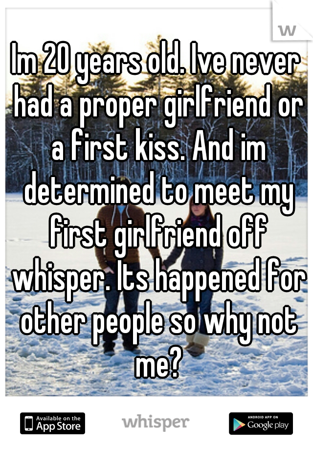 Im 20 years old. Ive never had a proper girlfriend or a first kiss. And im determined to meet my first girlfriend off whisper. Its happened for other people so why not me?