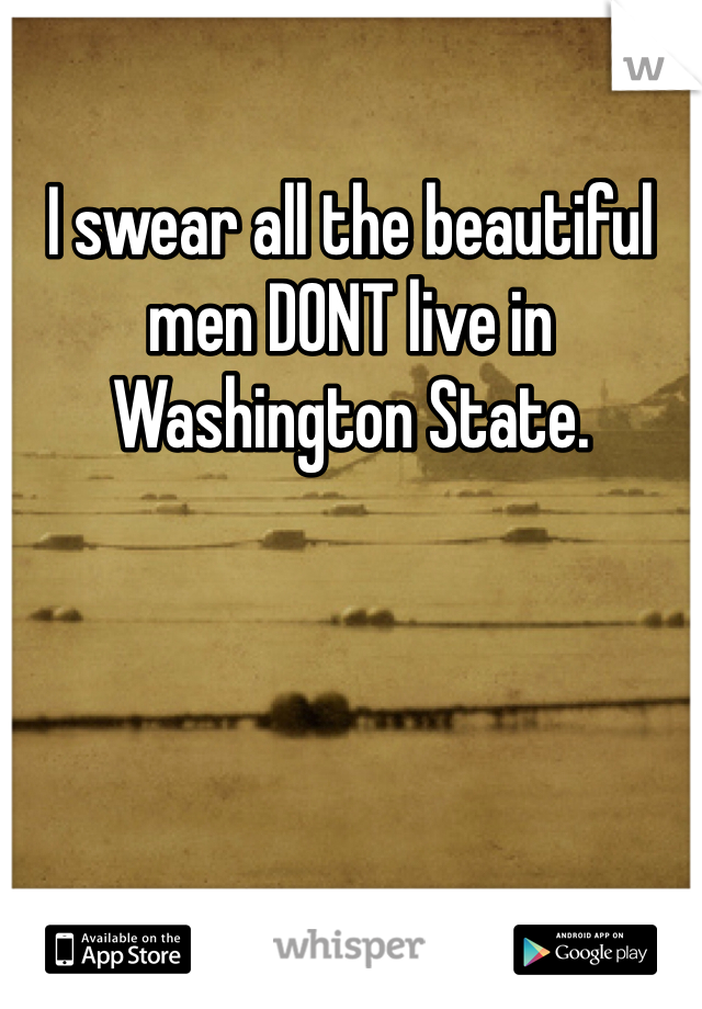 I swear all the beautiful men DONT live in Washington State.