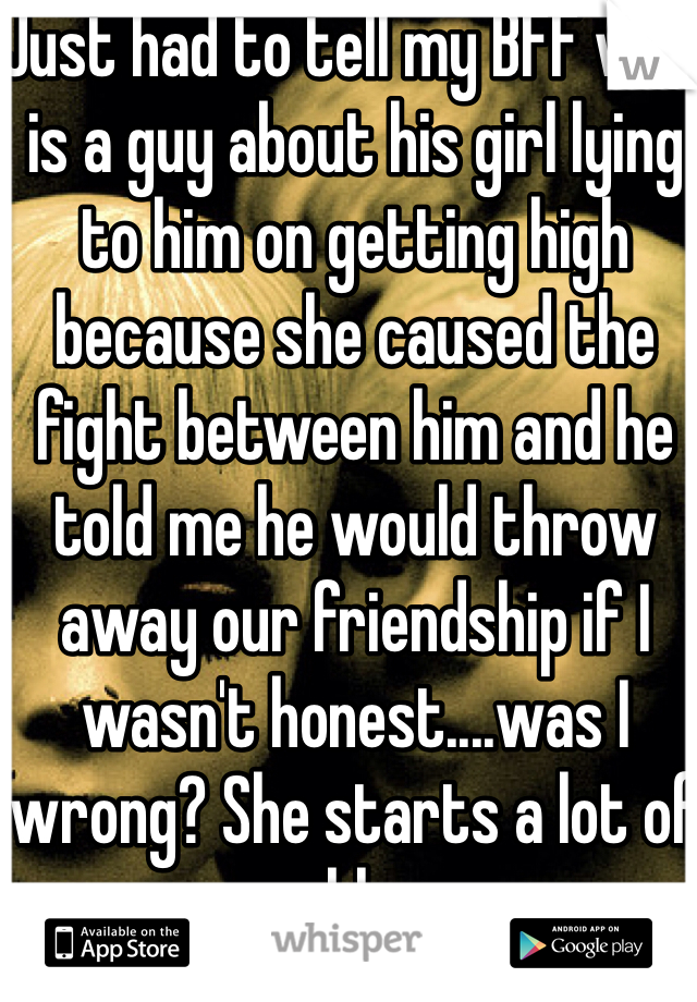 Just had to tell my BFF who is a guy about his girl lying to him on getting high because she caused the fight between him and he told me he would throw away our friendship if I wasn't honest....was I wrong? She starts a lot of problems