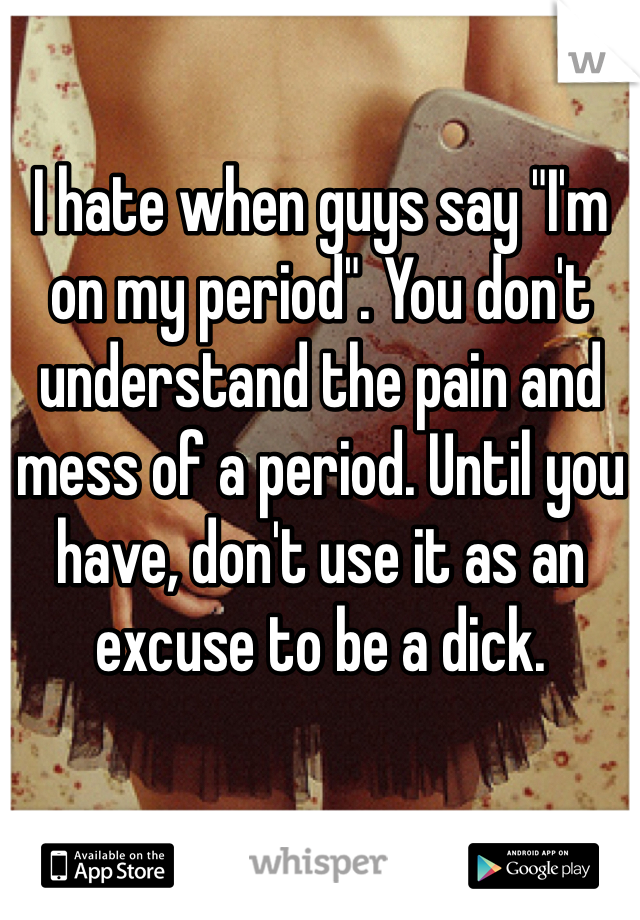 "I hate when guys say ""I'm on my period"". You don't understand the pain and mess of a period. Until you have, don't use it as an excuse to be a dick."