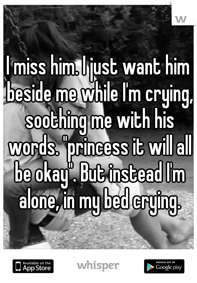 """I miss him. I just want him beside me while I'm crying, soothing me with his words. """"princess it will all be okay"""". But instead I'm alone, in my bed crying."""