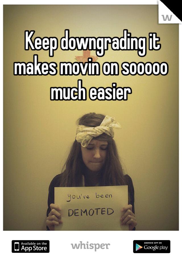 Keep downgrading it makes movin on sooooo much easier