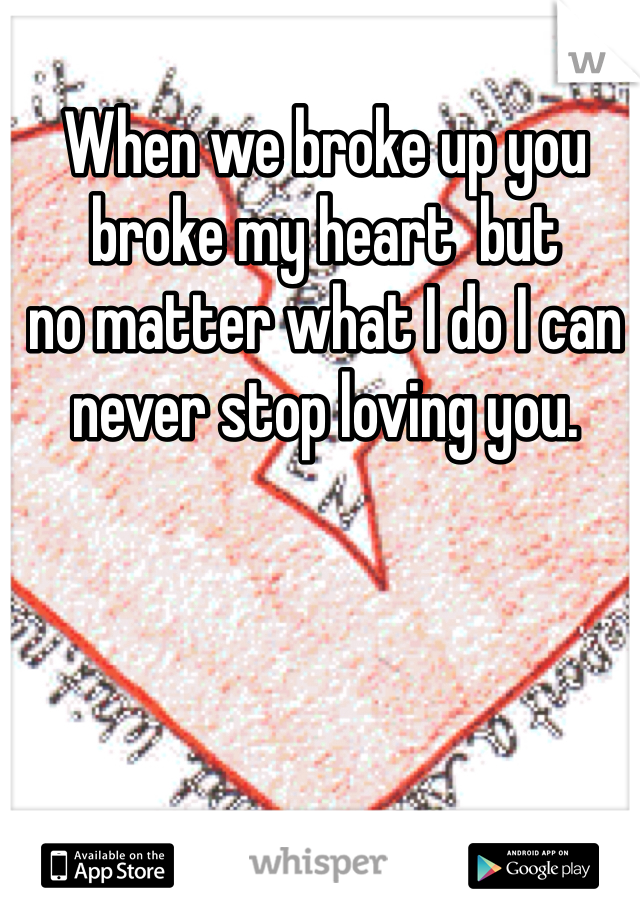 When we broke up you broke my heart  but  no matter what I do I can never stop loving you.