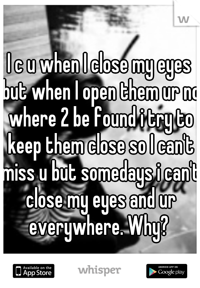 I c u when I close my eyes but when I open them ur no where 2 be found i try to keep them close so I can't miss u but somedays i can't close my eyes and ur everywhere. Why?