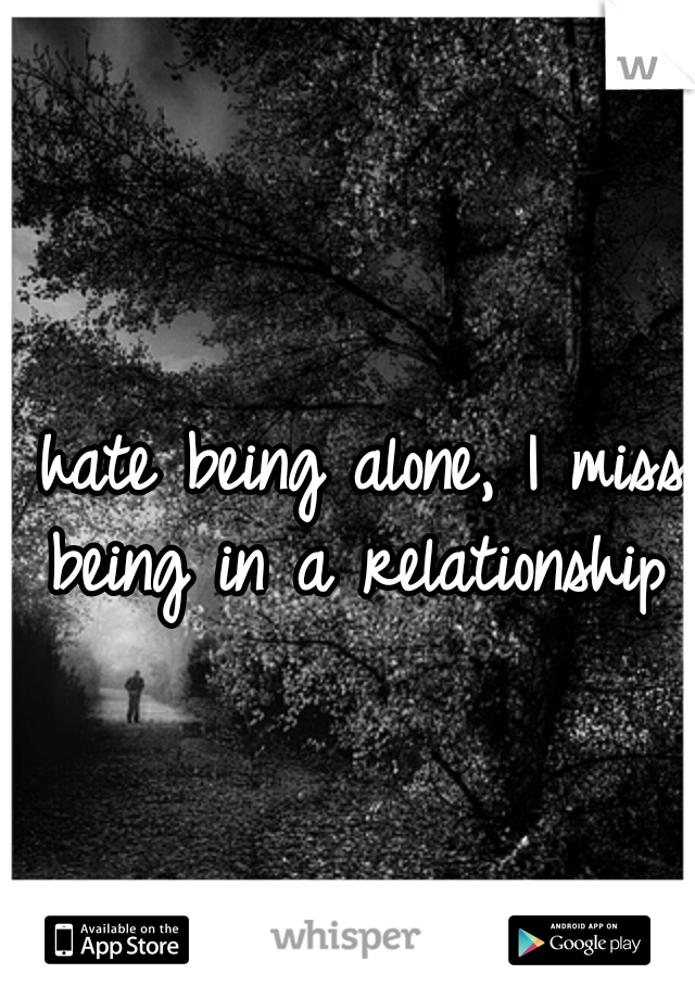 I hate being alone, I miss being in a relationship