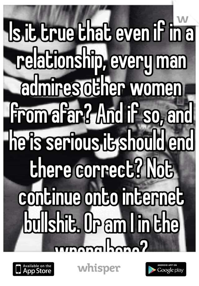 Is it true that even if in a relationship, every man admires other women from afar? And if so, and he is serious it should end there correct? Not continue onto internet bullshit. Or am I in the wrong here?