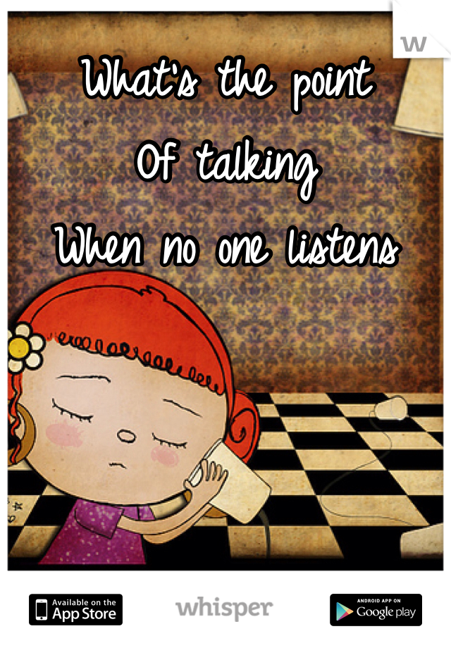 What's the point Of talking When no one listens