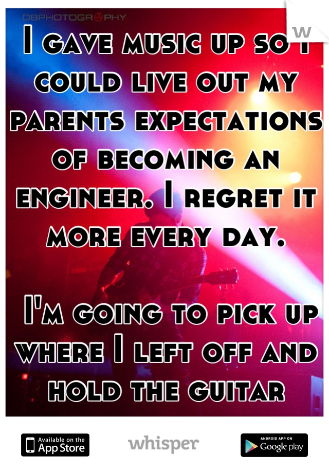 I gave music up so I could live out my parents expectations of becoming an engineer. I regret it more every day.    I'm going to pick up where I left off and hold the guitar again.