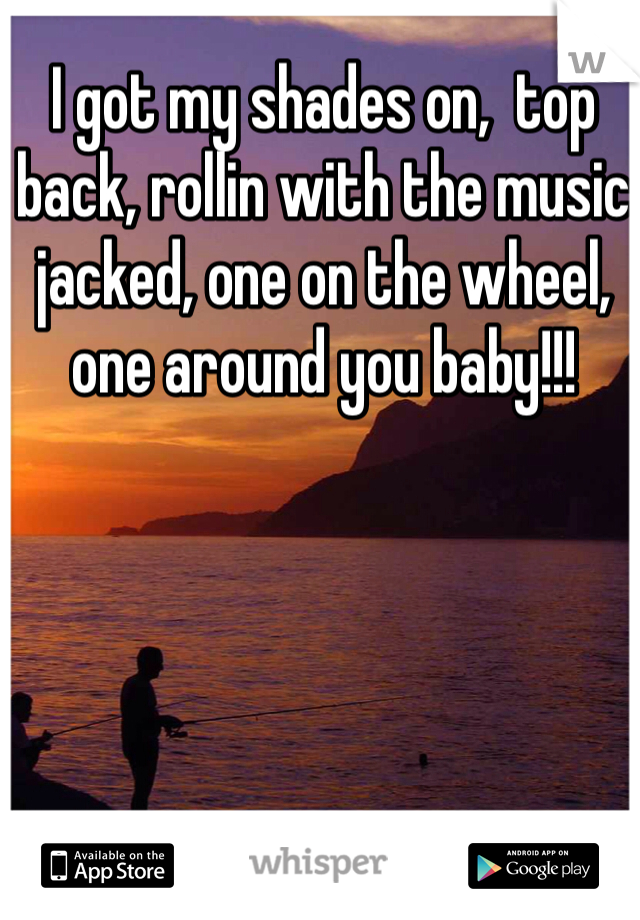I got my shades on,  top back, rollin with the music jacked, one on the wheel, one around you baby!!!