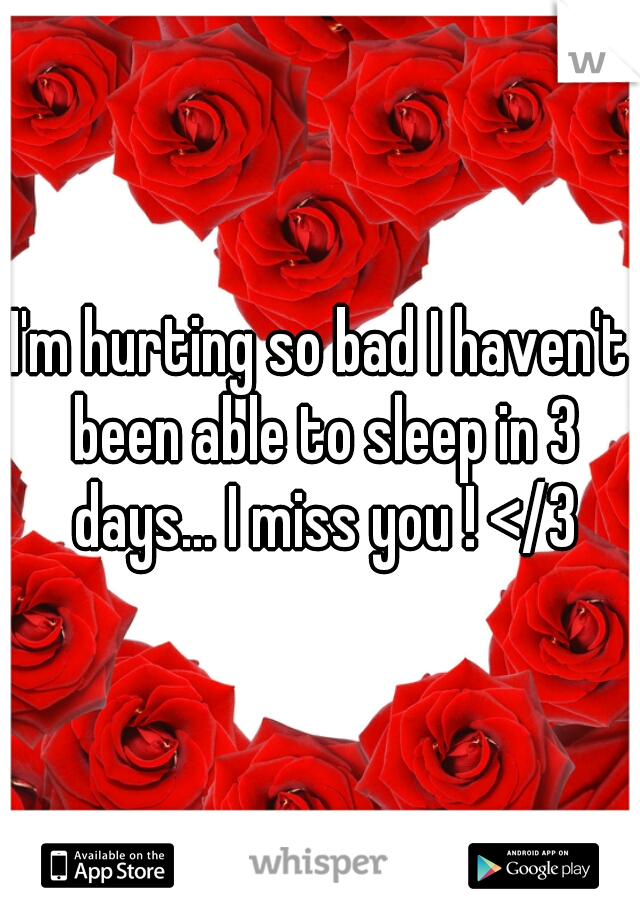 I'm hurting so bad I haven't been able to sleep in 3 days... I miss you ! </3