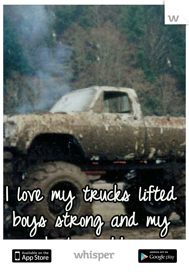 I love my trucks lifted boys strong and my boots muddy