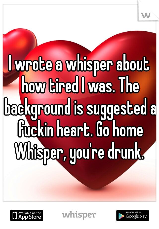 I wrote a whisper about how tired I was. The background is suggested a fuckin heart. Go home Whisper, you're drunk.