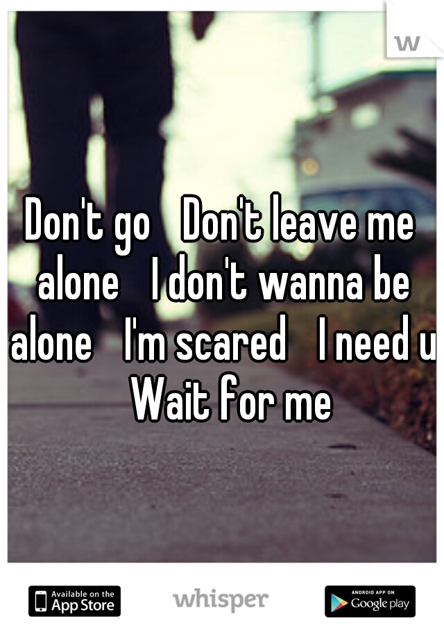 Don't go  Don't leave me alone  I don't wanna be alone  I'm scared  I need u  Wait for me