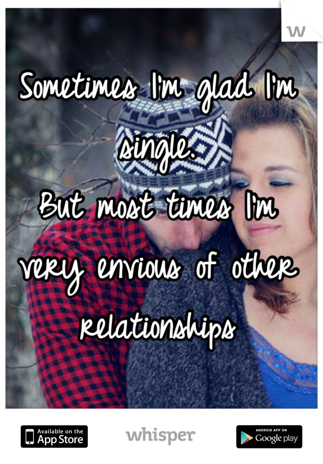 Sometimes I'm glad I'm single.  But most times I'm very envious of other relationships