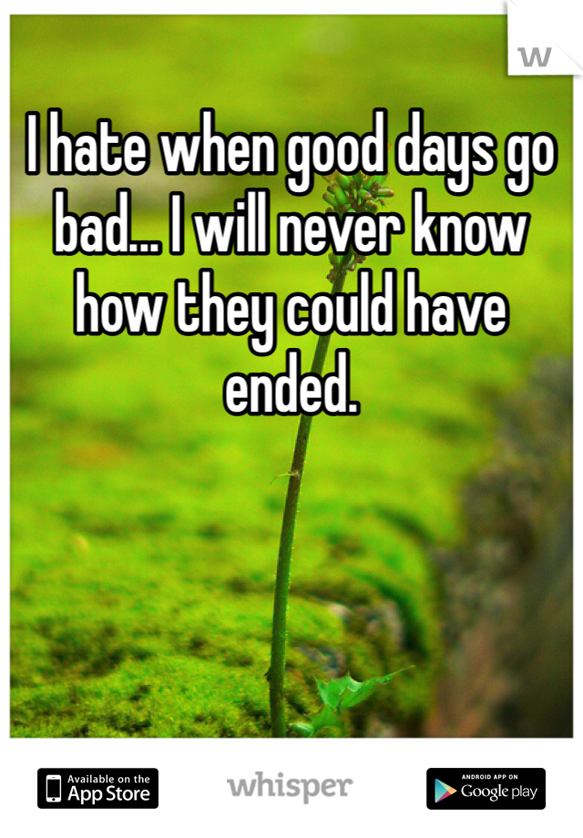 I hate when good days go bad... I will never know how they could have ended.