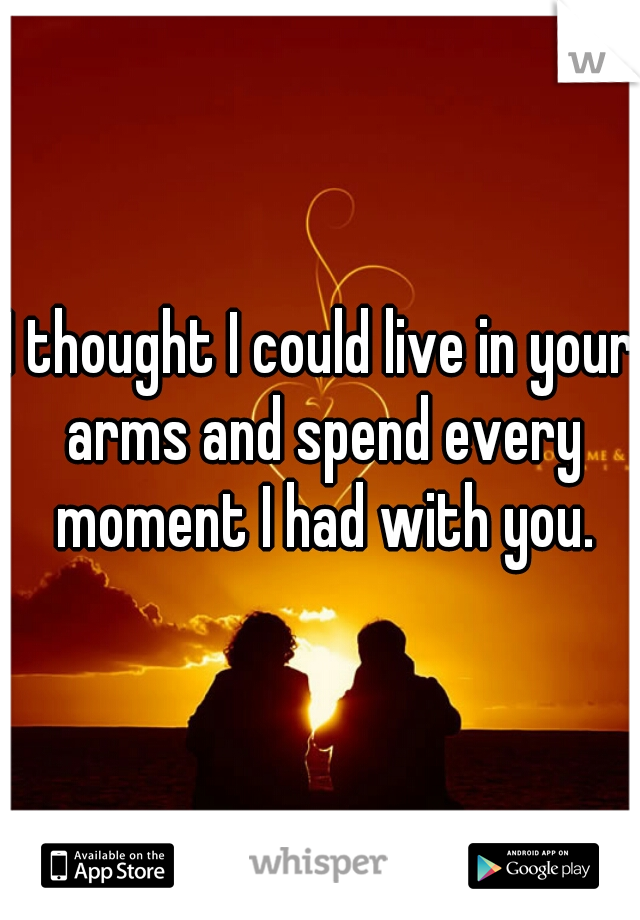 I thought I could live in your arms and spend every moment I had with you.
