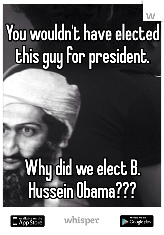 You wouldn't have elected this guy for president.      Why did we elect B. Hussein Obama???