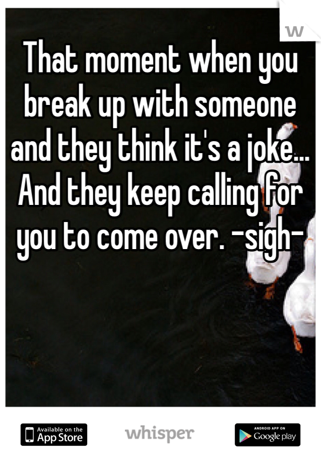 That moment when you break up with someone and they think it's a joke... And they keep calling for you to come over. -sigh-