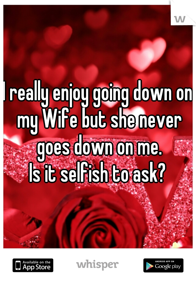 I really enjoy going down on my Wife but she never goes down on me. Is it selfish to ask?