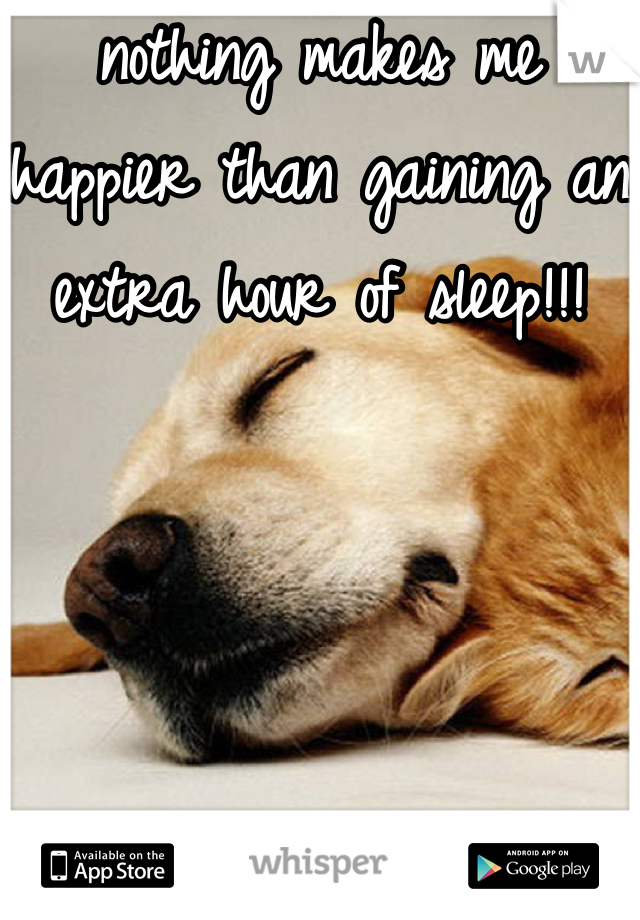 nothing makes me happier than gaining an extra hour of sleep!!!