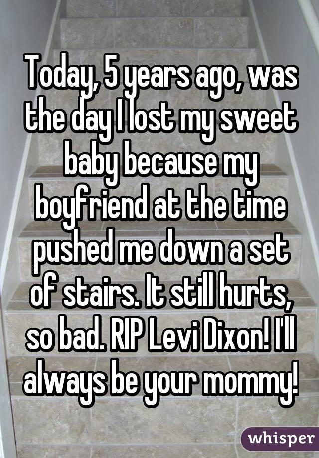 Today, 5 years ago, was the day I lost my sweet baby because my boyfriend at the time pushed me down a set of stairs. It still hurts, so bad. RIP Levi Dixon! I'll always be your mommy!