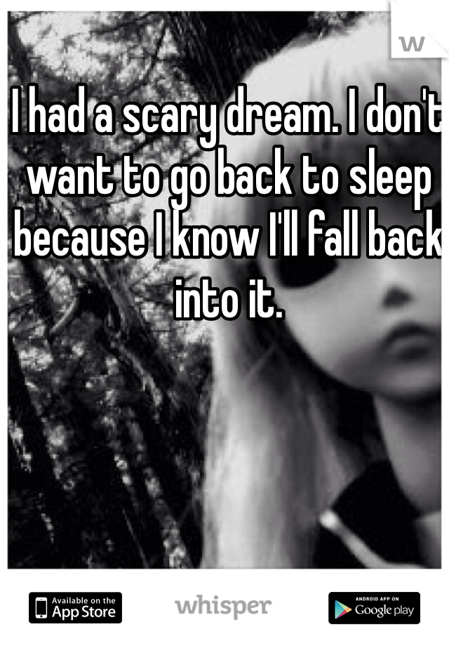 I had a scary dream. I don't want to go back to sleep because I know I'll fall back into it.