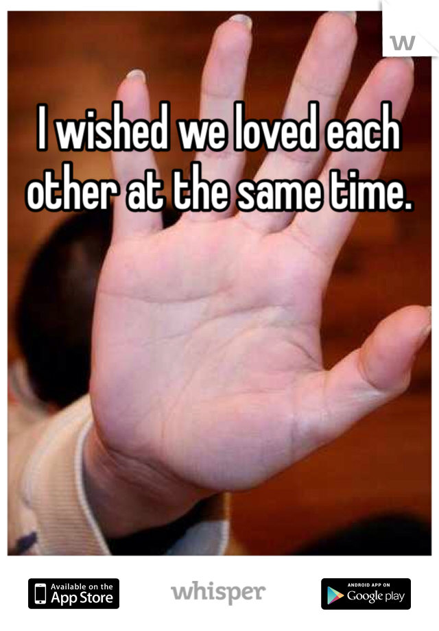 I wished we loved each other at the same time.
