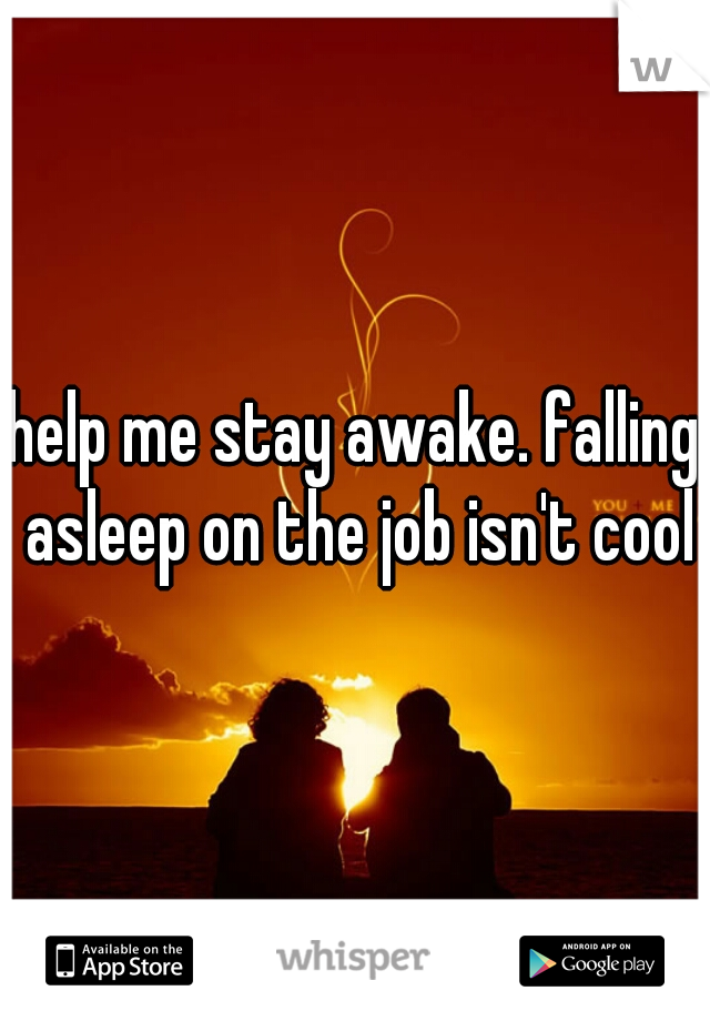 help me stay awake. falling asleep on the job isn't cool