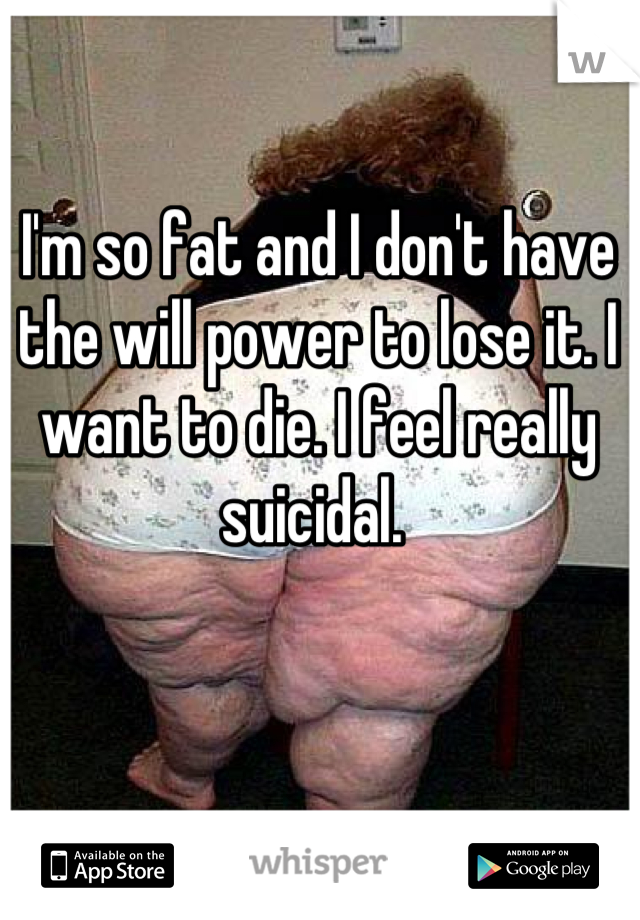 I'm so fat and I don't have the will power to lose it. I want to die. I feel really suicidal.