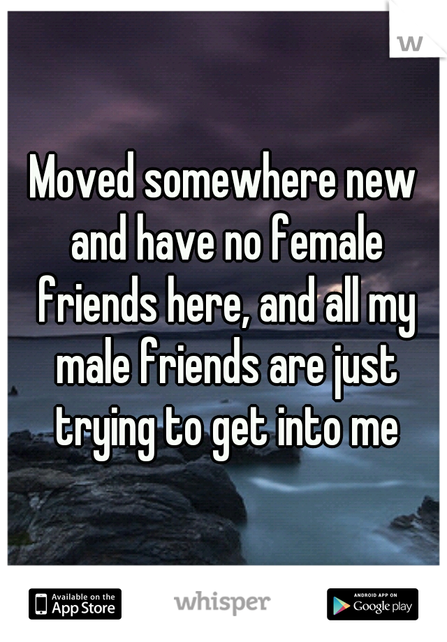 Moved somewhere new and have no female friends here, and all my male friends are just trying to get into me
