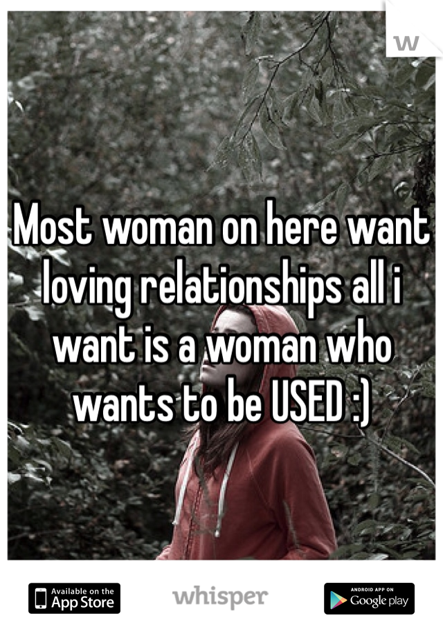 Most woman on here want loving relationships all i want is a woman who wants to be USED :)