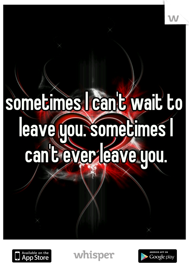 sometimes I can't wait to leave you. sometimes I can't ever leave you.