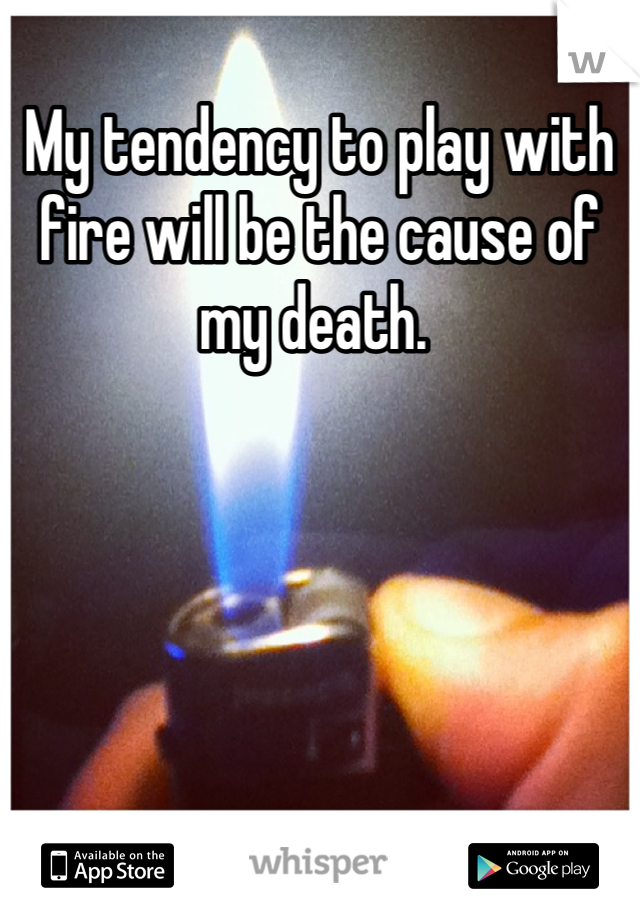 My tendency to play with fire will be the cause of my death.