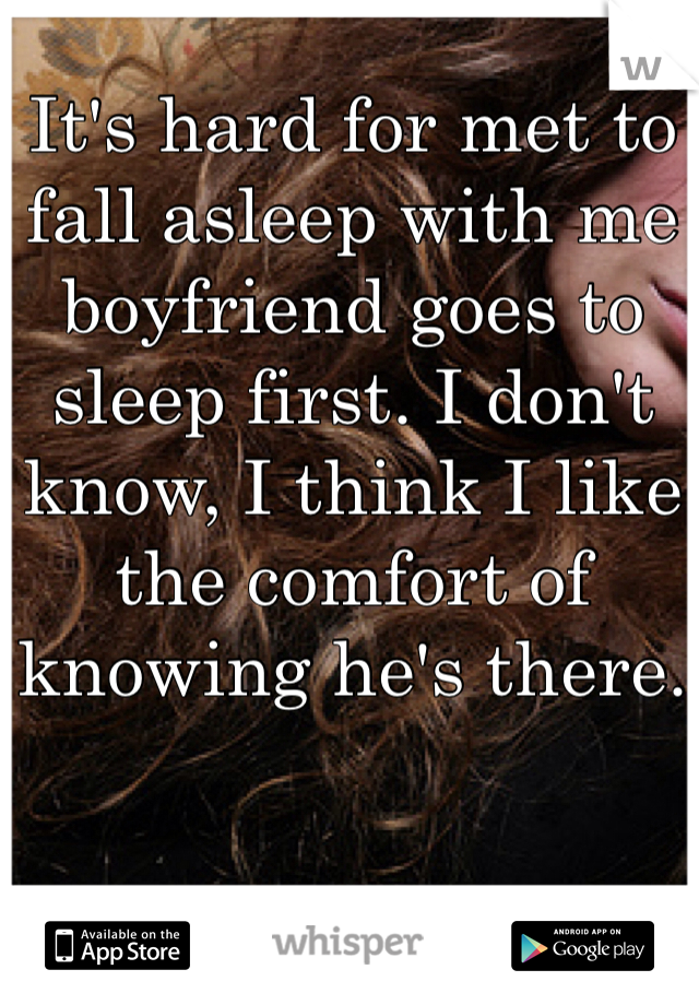 It's hard for met to fall asleep with me boyfriend goes to sleep first. I don't know, I think I like the comfort of knowing he's there.
