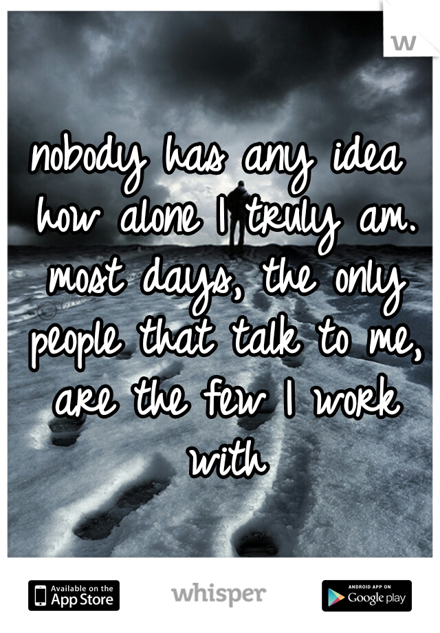 nobody has any idea how alone I truly am. most days, the only people that talk to me, are the few I work with