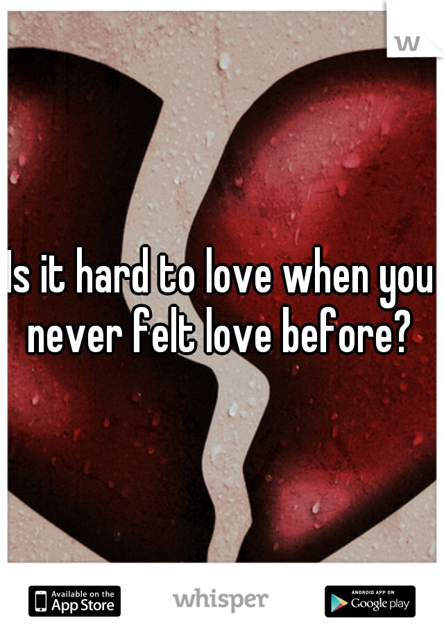 Is it hard to love when you never felt love before?